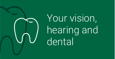 Your vision, hearing and dental